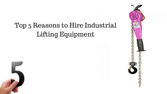 Top 5 Reasons to Hire Industrial Lifting Equipment
